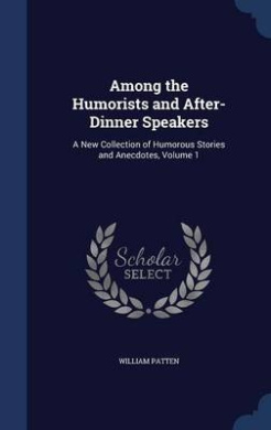 Among the Humorists and After-Dinner Speakers: A New Collection of Humorous Stories and Anecdotes, Volume 1