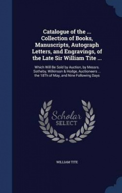 Catalogue of the ... Collection of Books, Manuscripts, Autograph Letters, and Engravings, of the Late Sir William Tite ...: Which Will Be Sold by Auction, by Messrs. Sotheby, Wilkinson & Hodge, Auctioneers ... the 18th of May, and Nine Following Days