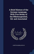 A Brief History of the German Language, with Five Books of the Nibelungenlied, Ed. and Annotated
