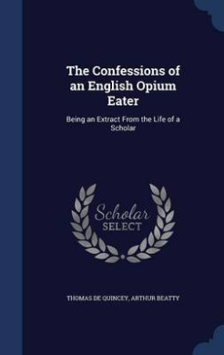 The Confessions of an English Opium Eater: Being an Extract from the Life of a Scholar