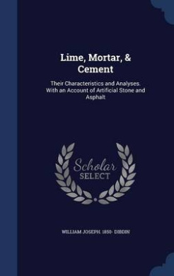 Lime, Mortar, & Cement  : Their Characteristics and Analyses. with an Account of Artificial Stone and Asphalt