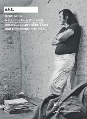 Rene Block: Ich Kenne Kein Weekend: Schriften Und Dokumente Seit 1964