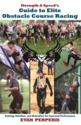 Strength & Speed's Guide to Elite Obstacle Course Racing  : Training, Nutrition, and Motivation for Top-Level Performance
