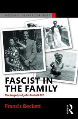 Fascist in the Family: The Tragedy of John Beckett M.P. (Routledge Studies in Fascism and the Far Right)