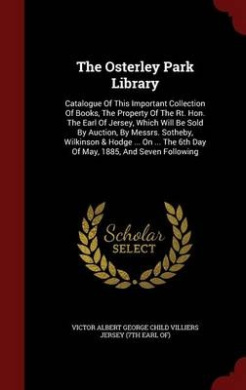 The Osterley Park Library: Catalogue of This Important Collection of Books, the Property of the Rt. Hon. the Earl of Jersey, Which Will Be Sold by Auction, by Messrs. Sotheby, Wilkinson & Hodge ... on ... the 6th Day of May, 1885, and Seven Following