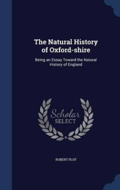 The Natural History of Oxford-Shire: Being an Essay Toward the Natural History of England