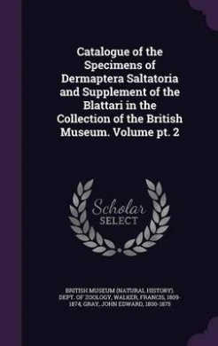 Catalogue of the Specimens of Dermaptera Saltatoria and Supplement of the Blattari in the Collection of the British Museum. Volume PT. 2