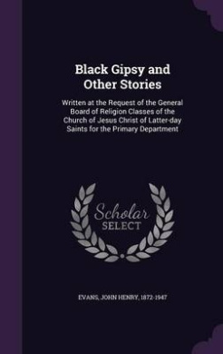 Black Gipsy and Other Stories: Written at the Request of the General Board of Religion Classes of the Church of Jesus Christ of Latter-Day Saints for the Primary Department
