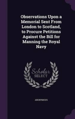 Observations Upon a Memorial Sent from London to Scotland, to Procure Petitions Against the Bill for Manning the Royal Navy