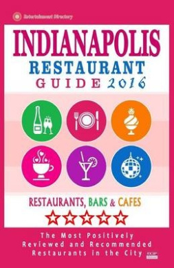 Indianapolis Restaurant Guide 2016: Best Rated Restaurants in Indianapolis, Indiana - 500 Restaurants, Bars and Cafes Recommended for Visitors, 2016