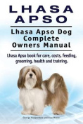Lhasa Apso. Lhasa Apso Dog Complete Owners Manual. Lhasa Apso Book for Care, Costs, Feeding, Grooming, Health and Training.