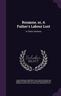Rosanne, Or, a Father's Labour Lost: In Three Volumes