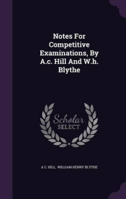 Notes for Competitive Examinations, by A.C. Hill and W.H. Blythe
