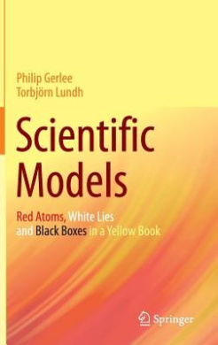 Scientific Models: Red Atoms, White Lies and Black Boxes in a Yellow Book: 2016