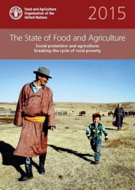 The State of Food and Agriculture (SOFA) 2015: Social Protection and Agriculture: Breaking the Cycle of Rural Poverty