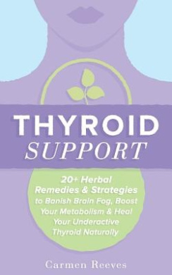 Thyroid Support: 20+ Herbal Remedies & Strategies to Banish Brain Fog, Boost Your Metabolism & Heal Your Underactive Thyroid Naturally