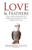 Love & Feathers  : What a Palm-Sized Parrot Has Taught Me about Life, Love, and Healthy Self-Esteem