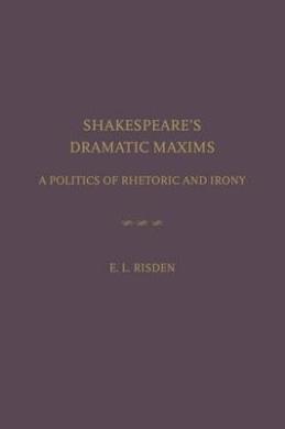 Shakespeare's Dramatic Maxims: A Politics of Rhetoric and Irony