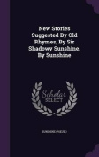 New Stories Suggested by Old Rhymes, by Sir Shadowy Sunshine. by Sunshine