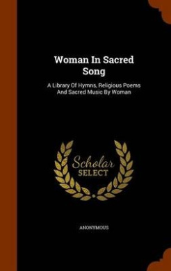 Woman in Sacred Song: A Library of Hymns, Religious Poems and Sacred Music by Woman
