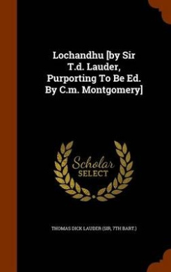 Lochandhu [By Sir T.D. Lauder, Purporting to Be Ed. by C.M. Montgomery]