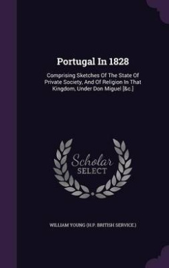 Portugal in 1828: Comprising Sketches of the State of Private Society, and of Religion in That Kingdom, Under Don Miguel [&C.]