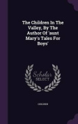 The Children in the Valley, by the Author of 'Aunt Mary's Tales for Boys'