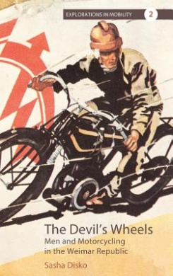 The Devil's Wheels: Men and Motorcycling in the Weimar Republic (Explorations in Mobility)