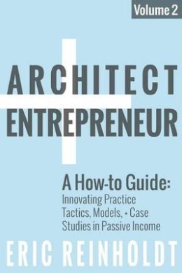 Architect and Entrepreneur: A How-To Guide for Innovating Practice: Tactics, Models, and Case Studies in Passive Income