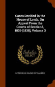 Cases Decided in the House of Lords, on Appeal from the Courts of Scotland, 1835-[1838], Volume 3