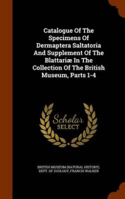 Catalogue of the Specimens of Dermaptera Saltatoria and Supplement of the Blattariae in the Collection of the British Museum, Parts 1-4