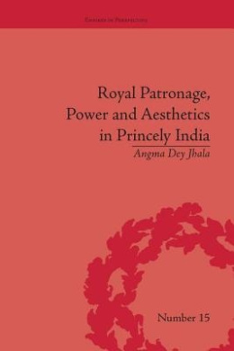 Royal Patronage, Power and Aesthetics in Princely India (Empires in Perspective)