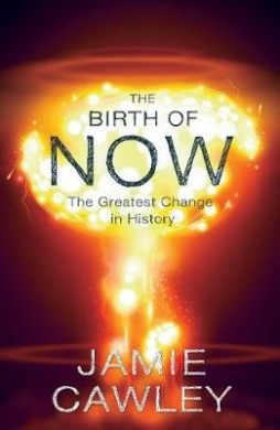 The Birth of Now: The Cause and Effect of the Greatest Change in History