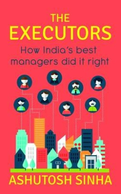 The Executors: How India?s Best Managers Did it Right