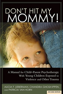 Don't Hit My Mommy! a Manual for Child-Parent Psychotherapy with Young Witnesses of Family Violence (2nd Edition)