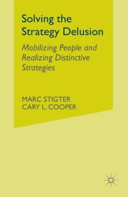 Solving the Strategy Delusion: Mobilizing People and Realizing Distinctive Strategies: 2015