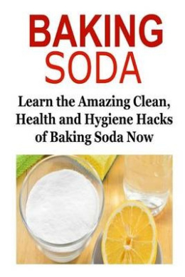 Baking Soda: Learn the Amazing Clean, Health and Hygiene Hacks of Baking Soda: Baking Soda, Baking Soda Book, Baking Soda Info, Baking Soda Facts, Baking Soda Benefits