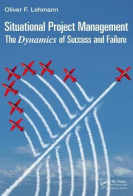 Situational Project Management: The Dynamics of Success and Failure (Best Practices and Advances in Program Management)