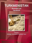 Turkmenistan Business Law Handbook Volume 1 Strategic Information and Basic Laws