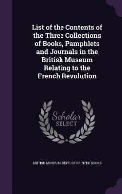 List of the Contents of the Three Collections of Books, Pamphlets and Journals in the British Museum Relating to the French Revolution