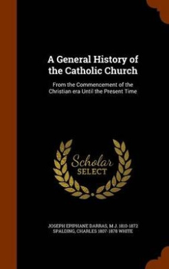 A General History of the Catholic Church: From the Commencement of the Christian Era Until the Present Time