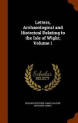 Letters, Archaeological and Historical Relating to the Isle of Wight; Volume 1