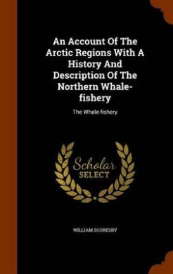 An Account of the Arctic Regions with a History and Description of the Northern Whale-Fishery: The Whale-Fishery