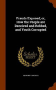 Frauds Exposed; Or, How the People Are Deceived and Robbed, and Youth Corrupted