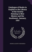 Catalogue of Books in English in the Library of the Society Relating to New Mexico and the Southwest. January, 1910