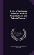 A List of the Books, Bulletins, Journal Contributions, and Patents Volume 1