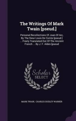 The Writings of Mark Twain [Pseud.]: Personal Recollections of Joan of Arc, by the Sieur Louis de Comte [Pseud.] ... Freely Translated Out of the Ancient French ... by J. F. Alden [Pseud