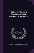 The Lost Prince, a Spectacular Lyric Comedy, in Two Acts