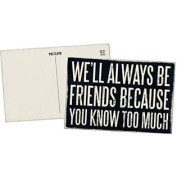 We'll Always Be Friends Because You Know Too Much - Mailable Wooden Greeting Card