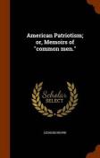 American Patriotism; Or, Memoirs of Common Men.